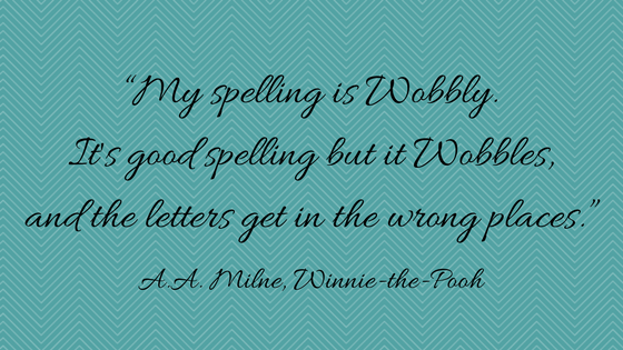 """My spelling is Wobbly. It's good spelling but it Wobbles, and the letters get in the wrong places."" ― A.A. Milne, Winnie-the-Pooh"
