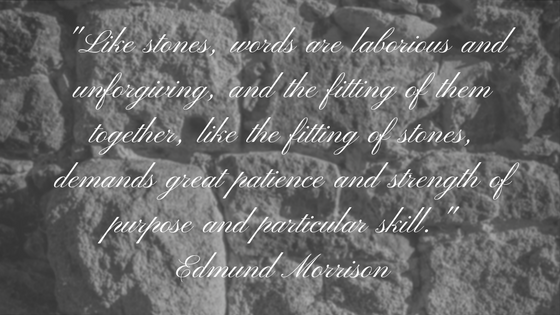 Like stones, words are laborious and unforgiving, and the fitting of them together, like the fitting of stones, demands great patience and strength of purpose and particular skill. - Edm