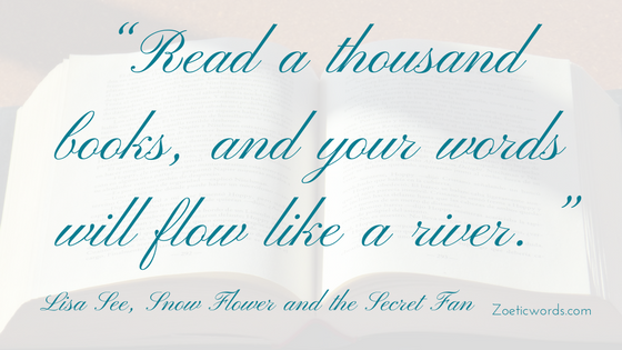 """Read a thousand books, and your words will flow like a river."" Lisa See, Snow Flower and the Secret Fan"